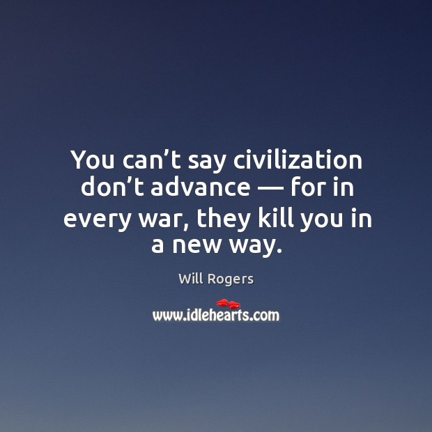 You can't say civilization don't advance — for in every war, they kill you in a new way. Image