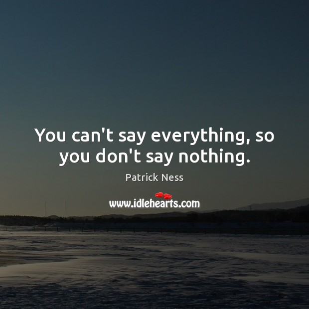 You can't say everything, so you don't say nothing. Image