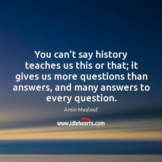 You can't say history teaches us this or that; it gives us Amin Maalouf Picture Quote