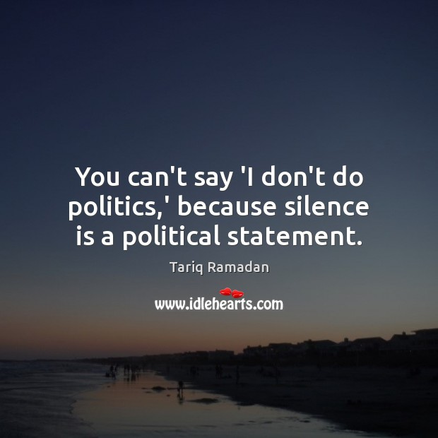 You can't say 'I don't do politics,' because silence is a political statement. Tariq Ramadan Picture Quote