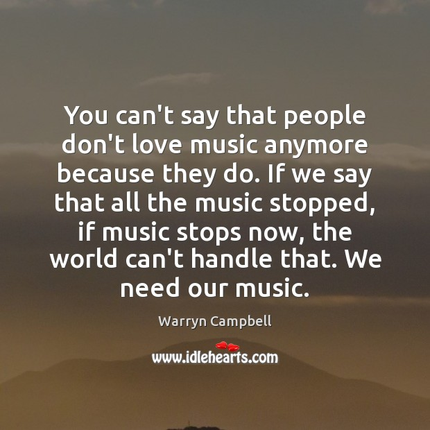 You can't say that people don't love music anymore because they do. Image