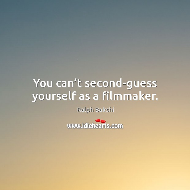 You can't second-guess yourself as a filmmaker. Image