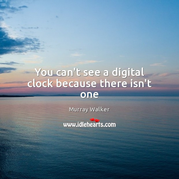 You can't see a digital clock because there isn't one Image