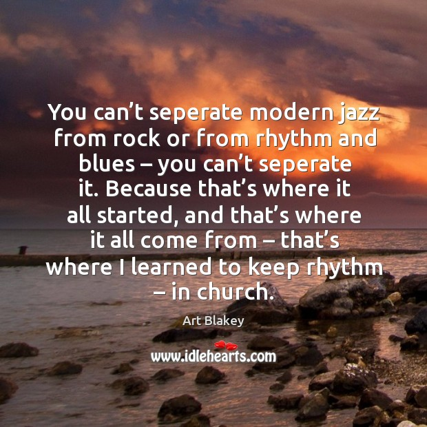 Image, You can't seperate modern jazz from rock or from rhythm and blues – you can't seperate it.