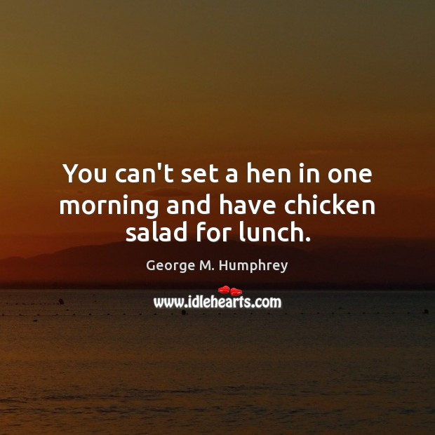 You can't set a hen in one morning and have chicken salad for lunch. George M. Humphrey Picture Quote