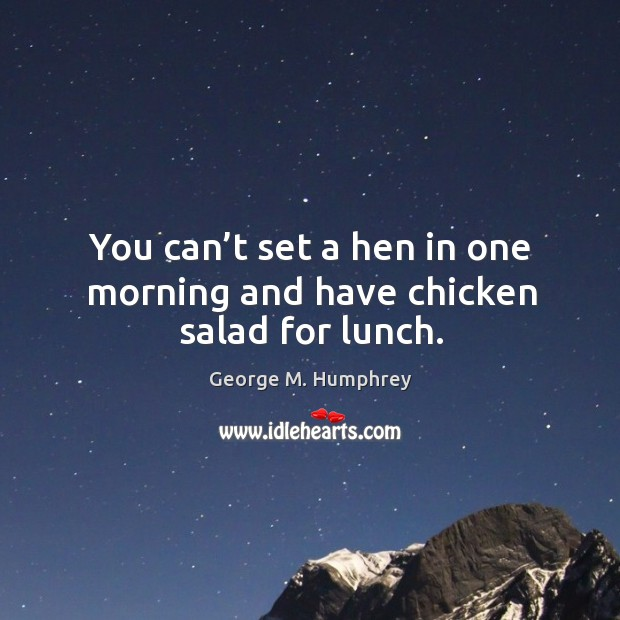 You can't set a hen in one morning and have chicken salad for lunch. Image