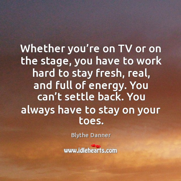 You can't settle back. You always have to stay on your toes. Blythe Danner Picture Quote