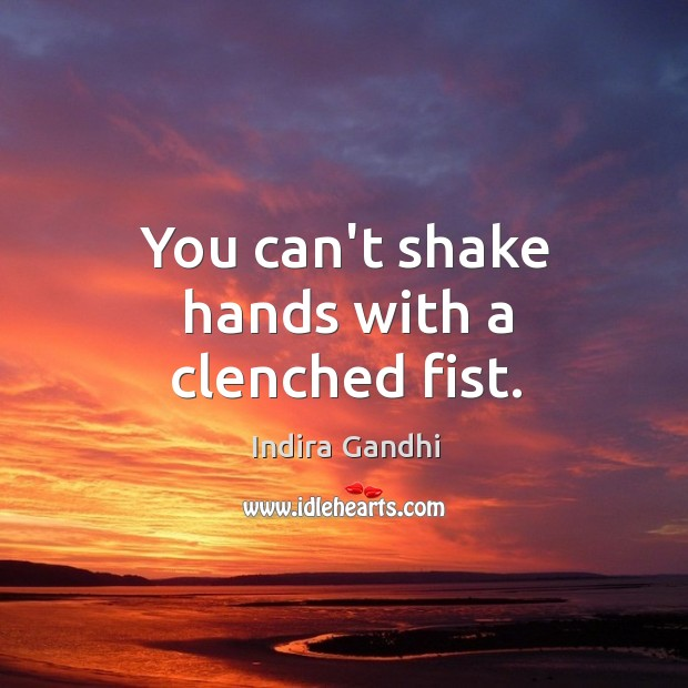 You can't shake hands with a clenched fist. Image