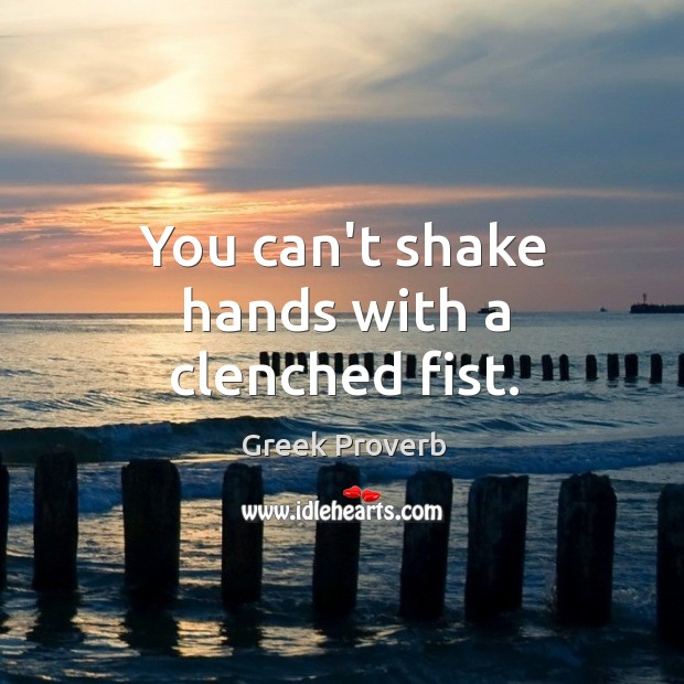 You can't shake hands with a clenched fist. Greek Proverbs Image