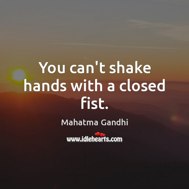 Image, You can't shake hands with a closed fist.