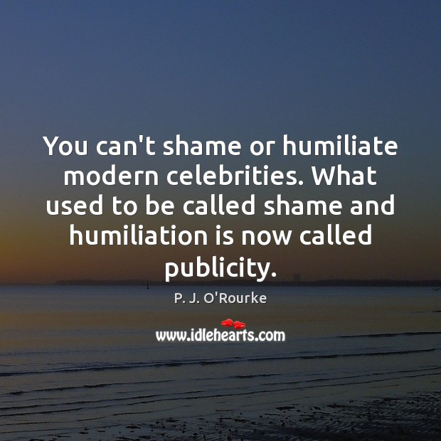 You can't shame or humiliate modern celebrities. What used to be called Image