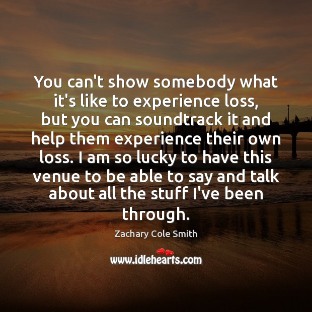 You can't show somebody what it's like to experience loss, but you Zachary Cole Smith Picture Quote