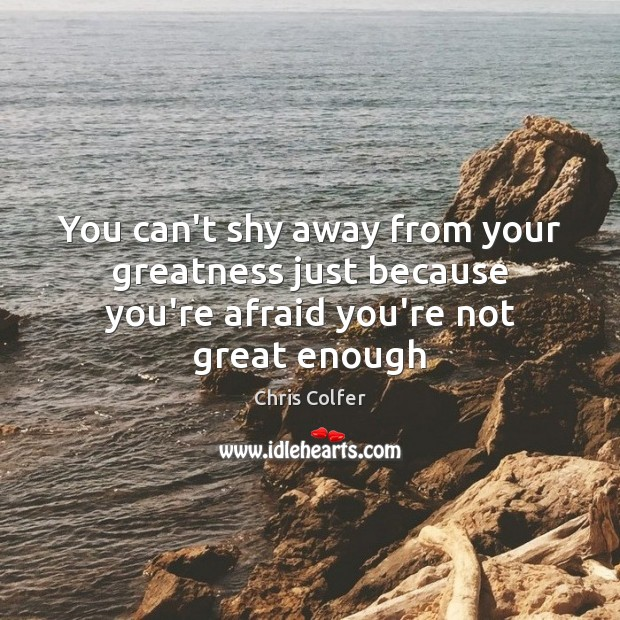 You can't shy away from your greatness just because you're afraid you're not great enough Image