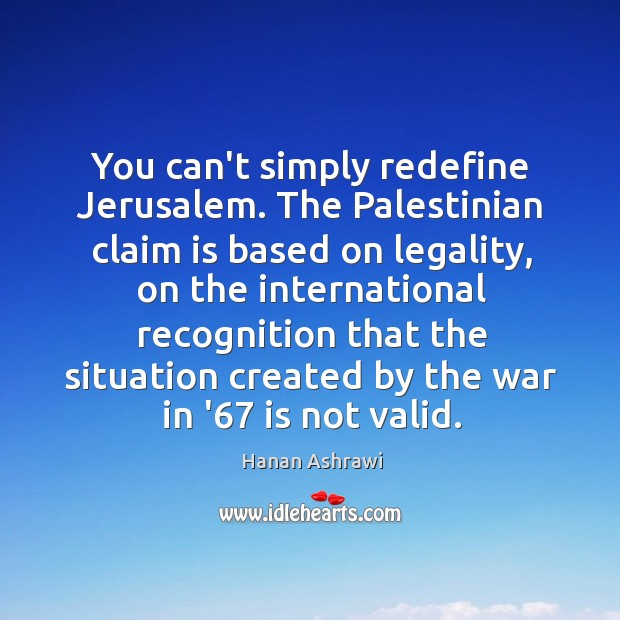 You can't simply redefine Jerusalem. The Palestinian claim is based on legality, Hanan Ashrawi Picture Quote