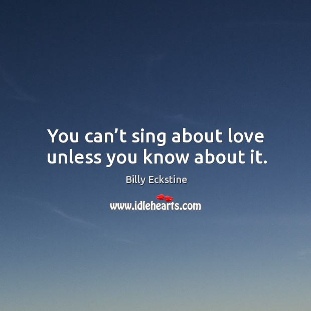 Image, You can't sing about love unless you know about it.