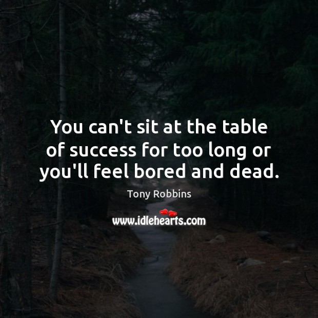 Image, You can't sit at the table of success for too long or you'll feel bored and dead.