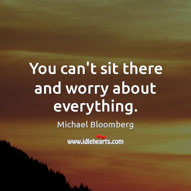 You can't sit there and worry about everything. Michael Bloomberg Picture Quote