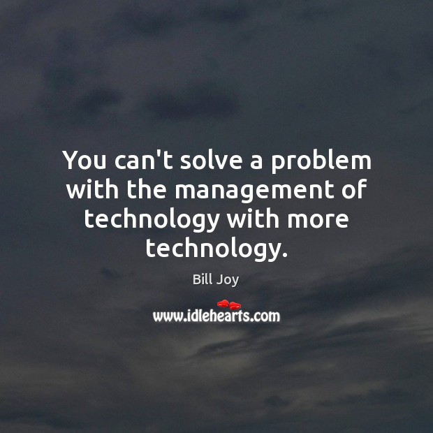 Image, You can't solve a problem with the management of technology with more technology.