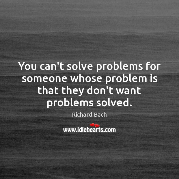 Image, You can't solve problems for someone whose problem is that they don't