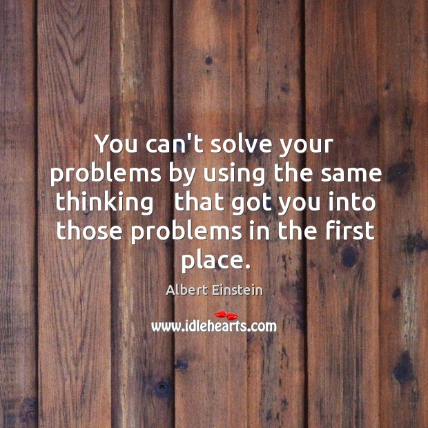 Image, You can't solve your problems by using the same thinking   that got