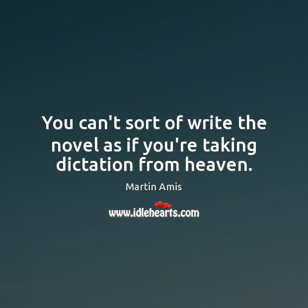 Image, You can't sort of write the novel as if you're taking dictation from heaven.