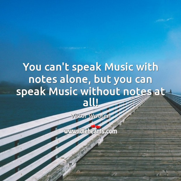 You can't speak Music with notes alone, but you can speak Music without notes at all! Image