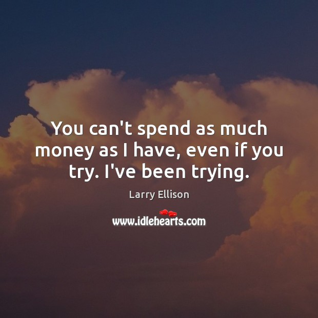 You can't spend as much money as I have, even if you try. I've been trying. Larry Ellison Picture Quote