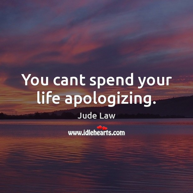 Image, You cant spend your life apologizing.