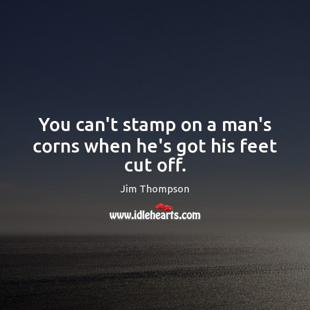 Image, You can't stamp on a man's corns when he's got his feet cut off.