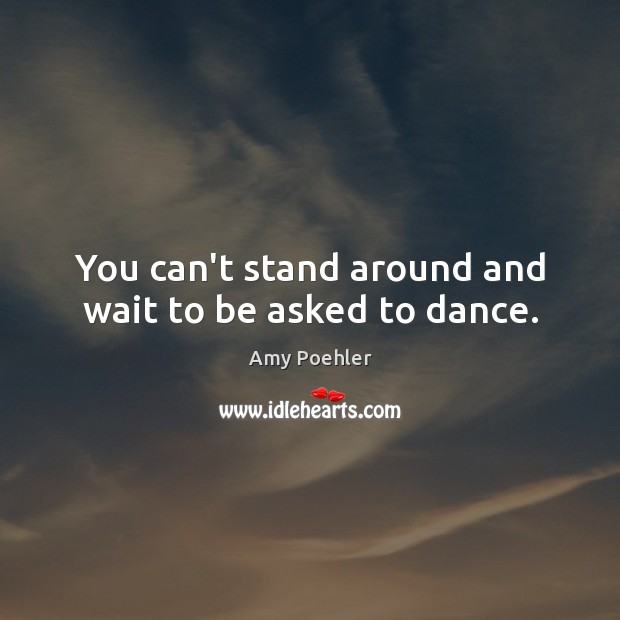 Image, You can't stand around and wait to be asked to dance.