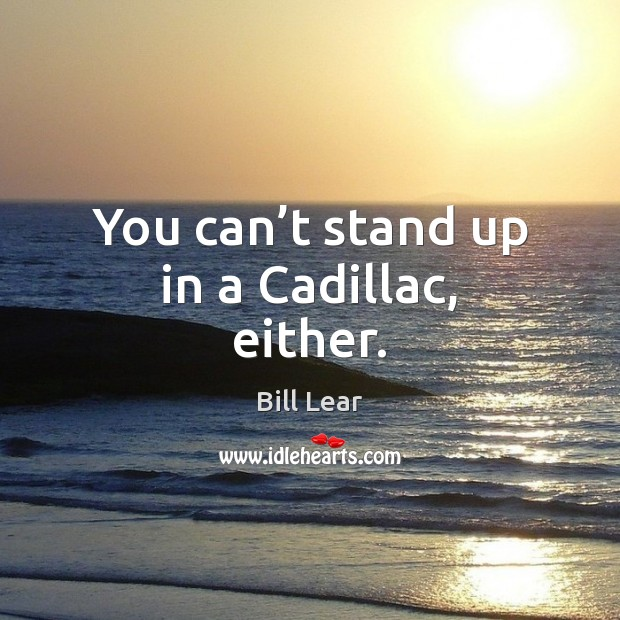 You can't stand up in a Cadillac, either. Image