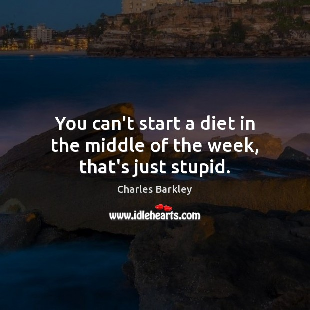 You can't start a diet in the middle of the week, that's just stupid. Charles Barkley Picture Quote