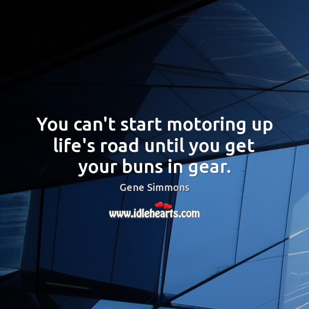 You can't start motoring up life's road until you get your buns in gear. Gene Simmons Picture Quote