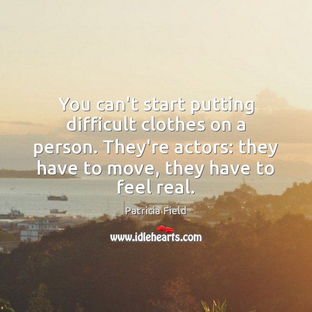 You can't start putting difficult clothes on a person. They're actors: they Image