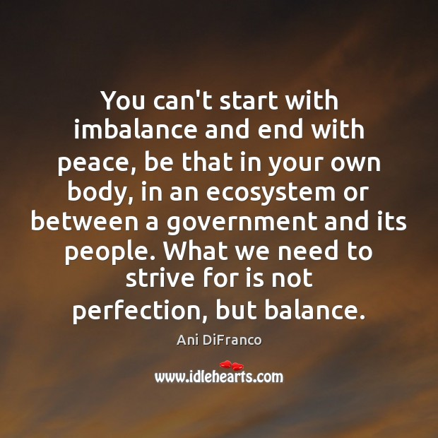 You can't start with imbalance and end with peace, be that in Ani DiFranco Picture Quote