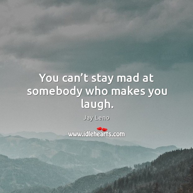 You can't stay mad at somebody who makes you laugh. Image