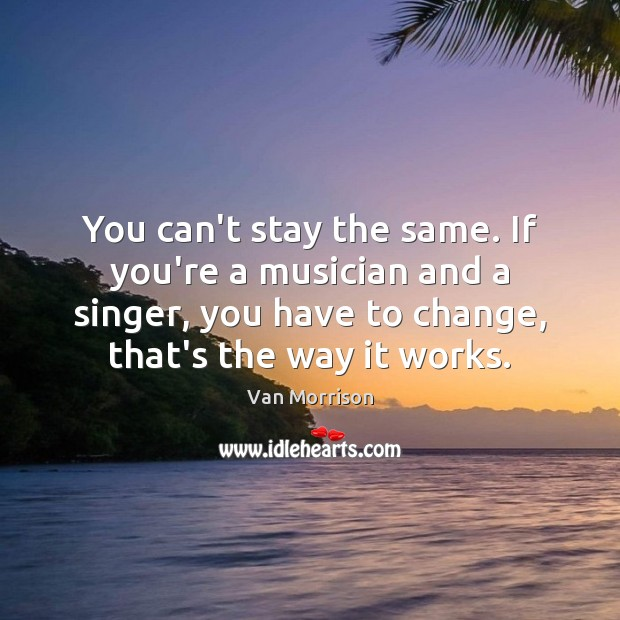 Image, You can't stay the same. If you're a musician and a singer,