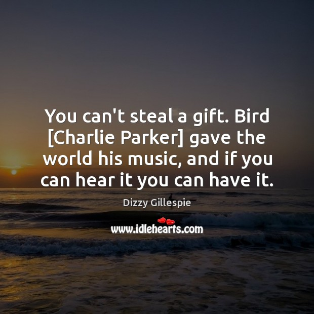 Image, You can't steal a gift. Bird [Charlie Parker] gave the world his