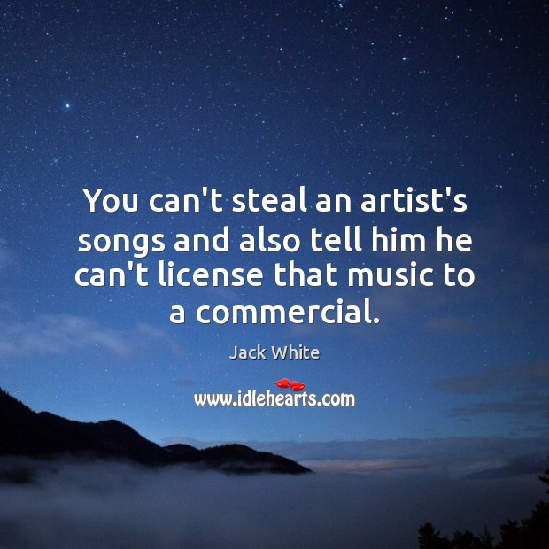 You can't steal an artist's songs and also tell him he can't Jack White Picture Quote