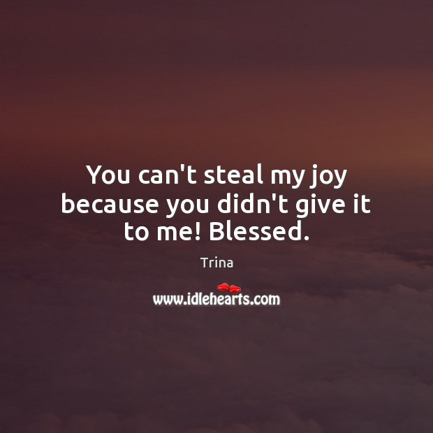 You can't steal my joy because you didn't give it to me! Blessed. Image