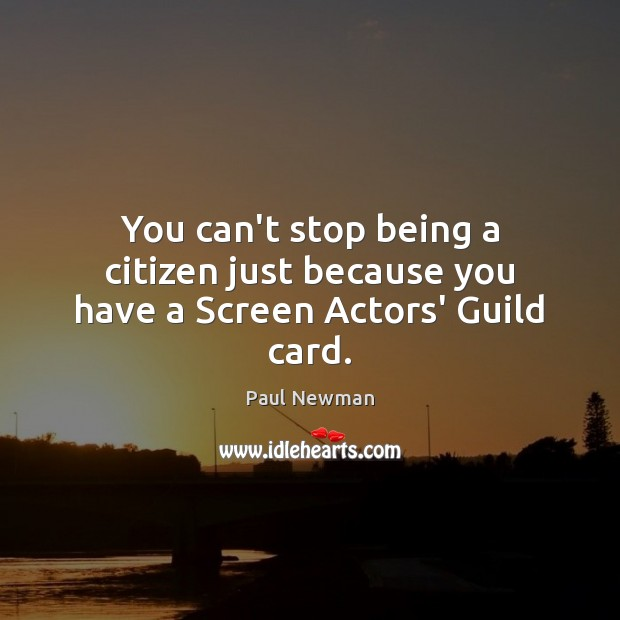 You can't stop being a citizen just because you have a Screen Actors' Guild card. Paul Newman Picture Quote