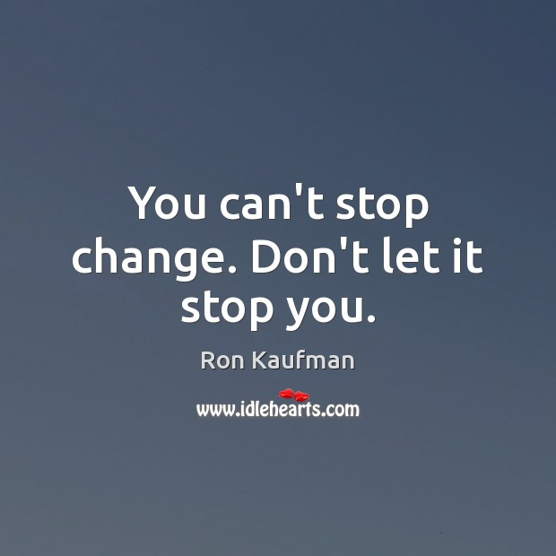You can't stop change. Don't let it stop you. Ron Kaufman Picture Quote