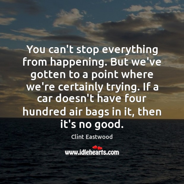 You can't stop everything from happening. But we've gotten to a point Clint Eastwood Picture Quote