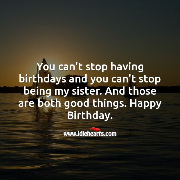 You can't stop having birthdays and you can't stop being my sister. Image