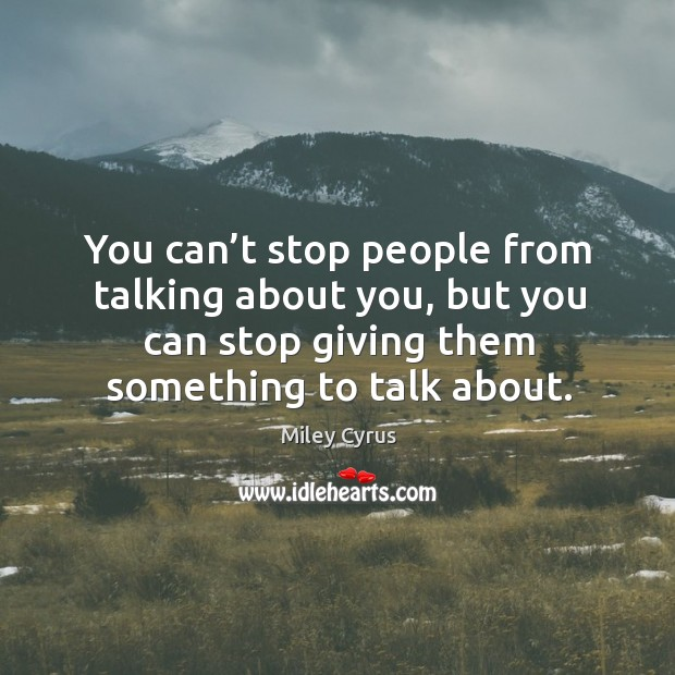 You can't stop people from talking about you, but you can stop giving them something to talk about. Image