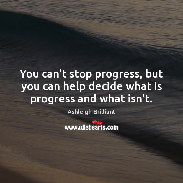 You can't stop progress, but you can help decide what is progress and what isn't. Ashleigh Brilliant Picture Quote