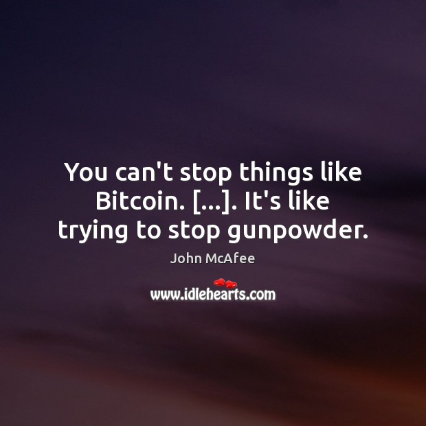 You can't stop things like Bitcoin. […]. It's like trying to stop gunpowder. John McAfee Picture Quote