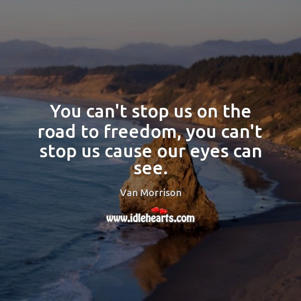 You can't stop us on the road to freedom, you can't stop us cause our eyes can see. Van Morrison Picture Quote