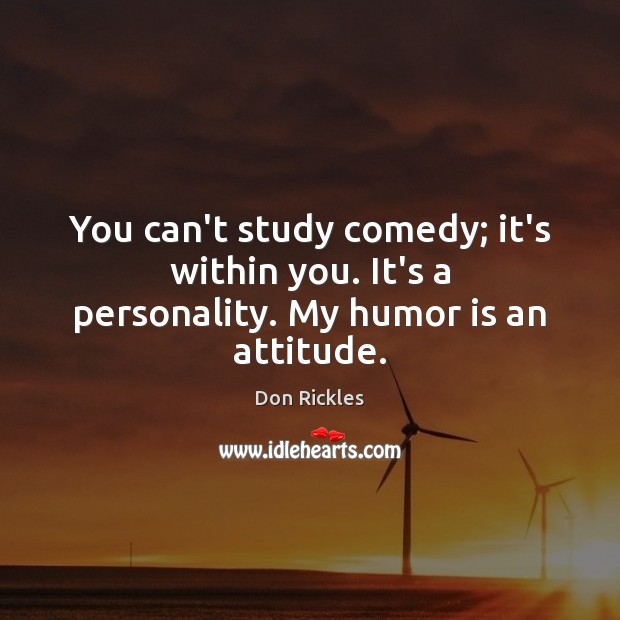 You can't study comedy; it's within you. It's a personality. My humor is an attitude. Image