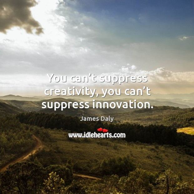 You can't suppress creativity, you can't suppress innovation. James Daly Picture Quote